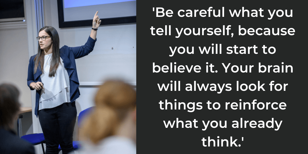Quote from Amy Gill, 'be careful what you tell yourself because you will start to believe it. Your brain will always look for things to reinforce what you already think.'